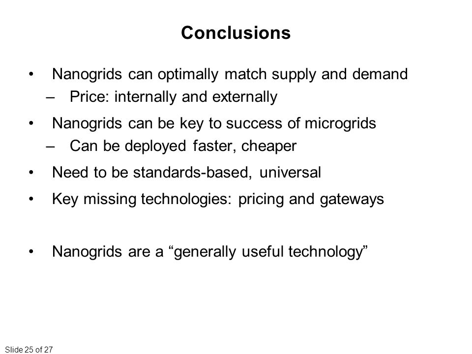 Slide 25 of 27 Conclusions Nanogrids can optimally match supply and demand –Price: internally and externally Nanogrids can be key to success of microgrids –Can be deployed faster, cheaper Need to be standards-based, universal Key missing technologies: pricing and gateways Nanogrids are a generally useful technology