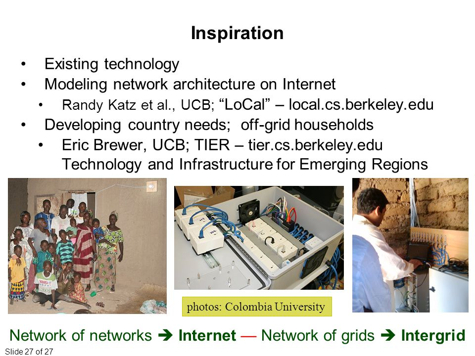 Slide 27 of 27 Inspiration Existing technology Modeling network architecture on Internet Randy Katz et al., UCB; LoCal – local.cs.berkeley.edu Developing country needs; off-grid households Eric Brewer, UCB; TIER – tier.cs.berkeley.edu Technology and Infrastructure for Emerging Regions Network of networks  Internet — Network of grids  Intergrid photos: Colombia University