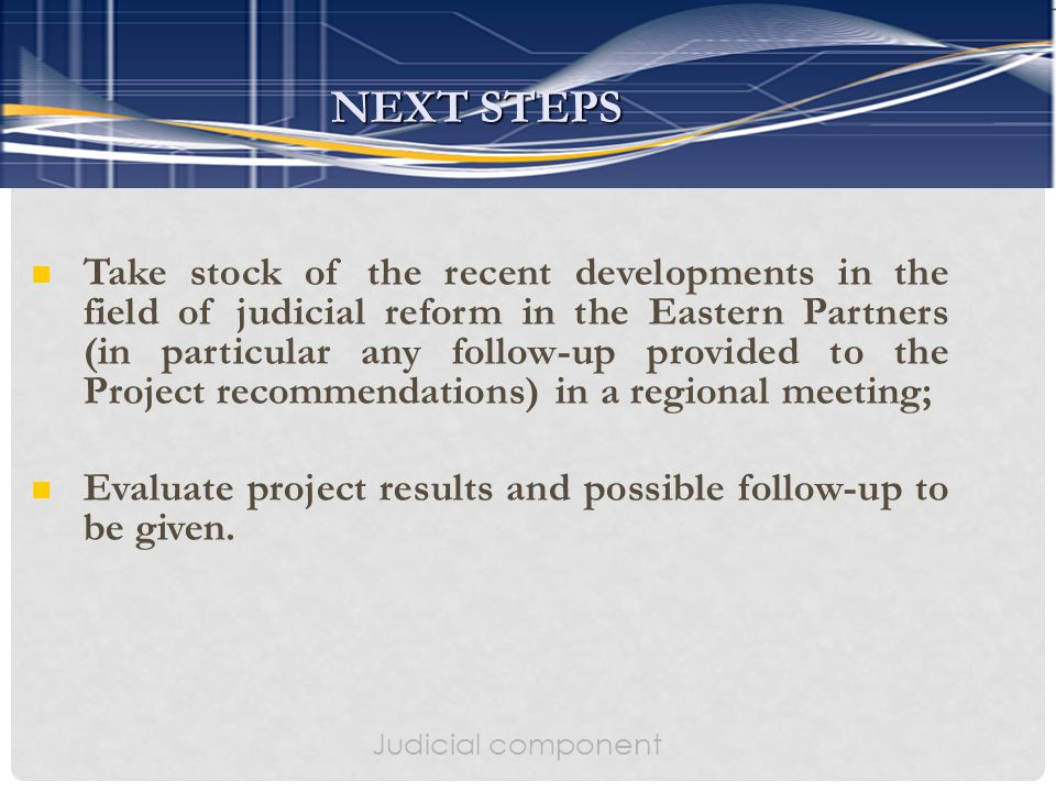 Judicial component Take stock of the recent developments in the field of judicial reform in the Eastern Partners (in particular any follow-up provided to the Project recommendations) in a regional meeting; Evaluate project results and possible follow-up to be given.