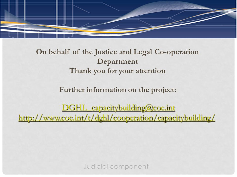 On behalf of the Justice and Legal Co-operation Department Thank you for your attention Further information on the project: DGHL_capacitybuilding@coe.int http://www.coe.int/t/dghl/cooperation/capacitybuilding/ Judicial component