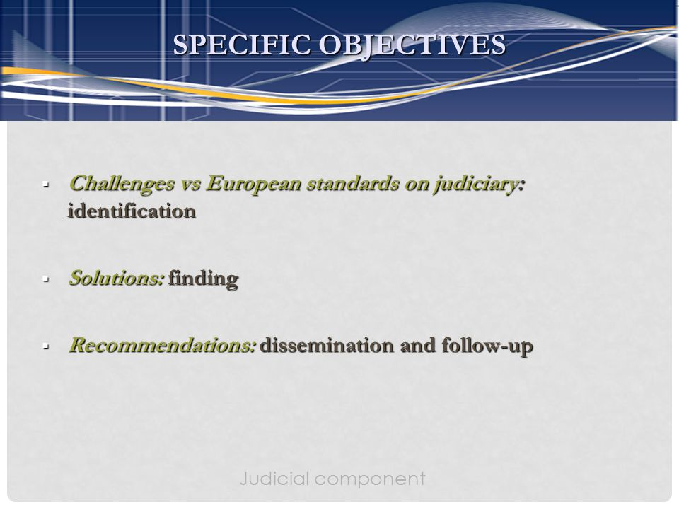  Challenges vs European standards on judiciary: identification  Solutions: finding  Recommendations: dissemination and follow-up Judicial component SPECIFIC OBJECTIVES
