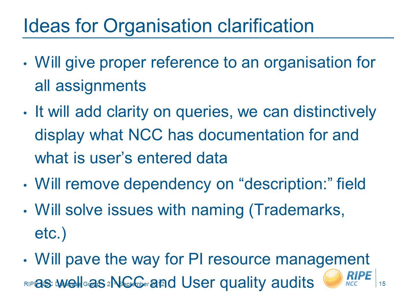 RIPE NCC Database Group – 21 st September 2012 Ideas for Organisation clarification Will give proper reference to an organisation for all assignments It will add clarity on queries, we can distinctively display what NCC has documentation for and what is user's entered data Will remove dependency on description: field Will solve issues with naming (Trademarks, etc.) Will pave the way for PI resource management as well as NCC and User quality audits 15