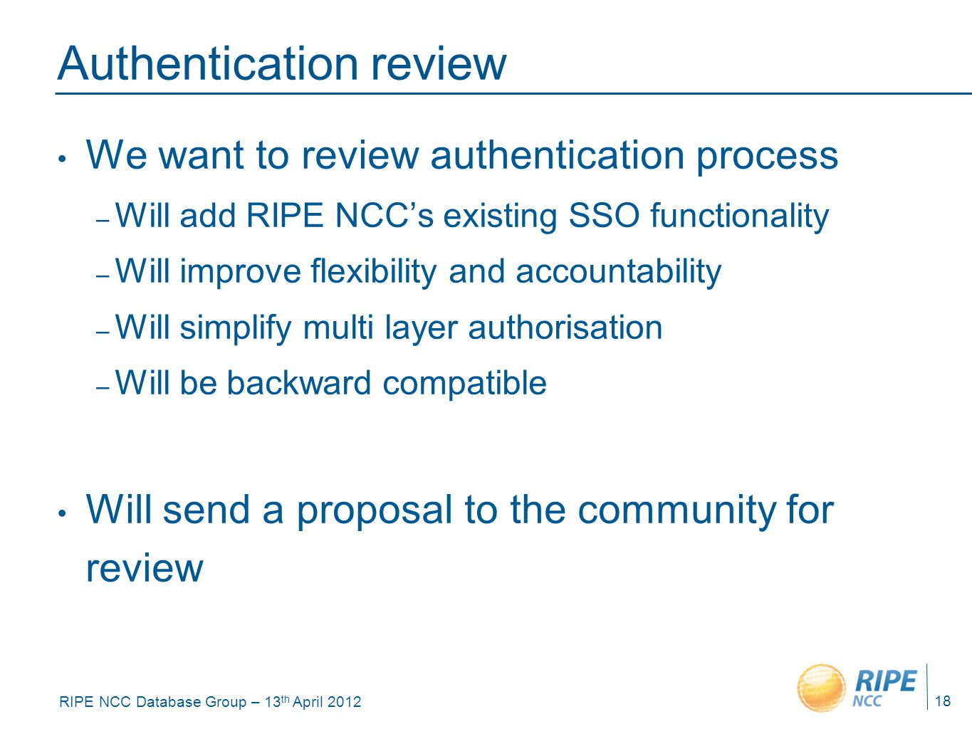 RIPE NCC Database Group – 13 th April 2012 Authentication review We want to review authentication process – Will add RIPE NCC's existing SSO functionality – Will improve flexibility and accountability – Will simplify multi layer authorisation – Will be backward compatible Will send a proposal to the community for review 18