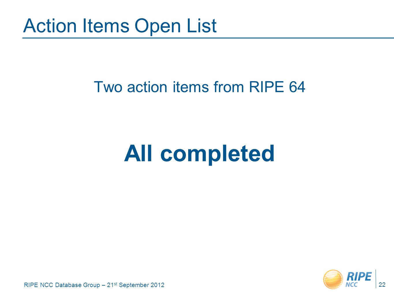 RIPE NCC Database Group – 21 st September 2012 Action Items Open List Two action items from RIPE 64 All completed 22