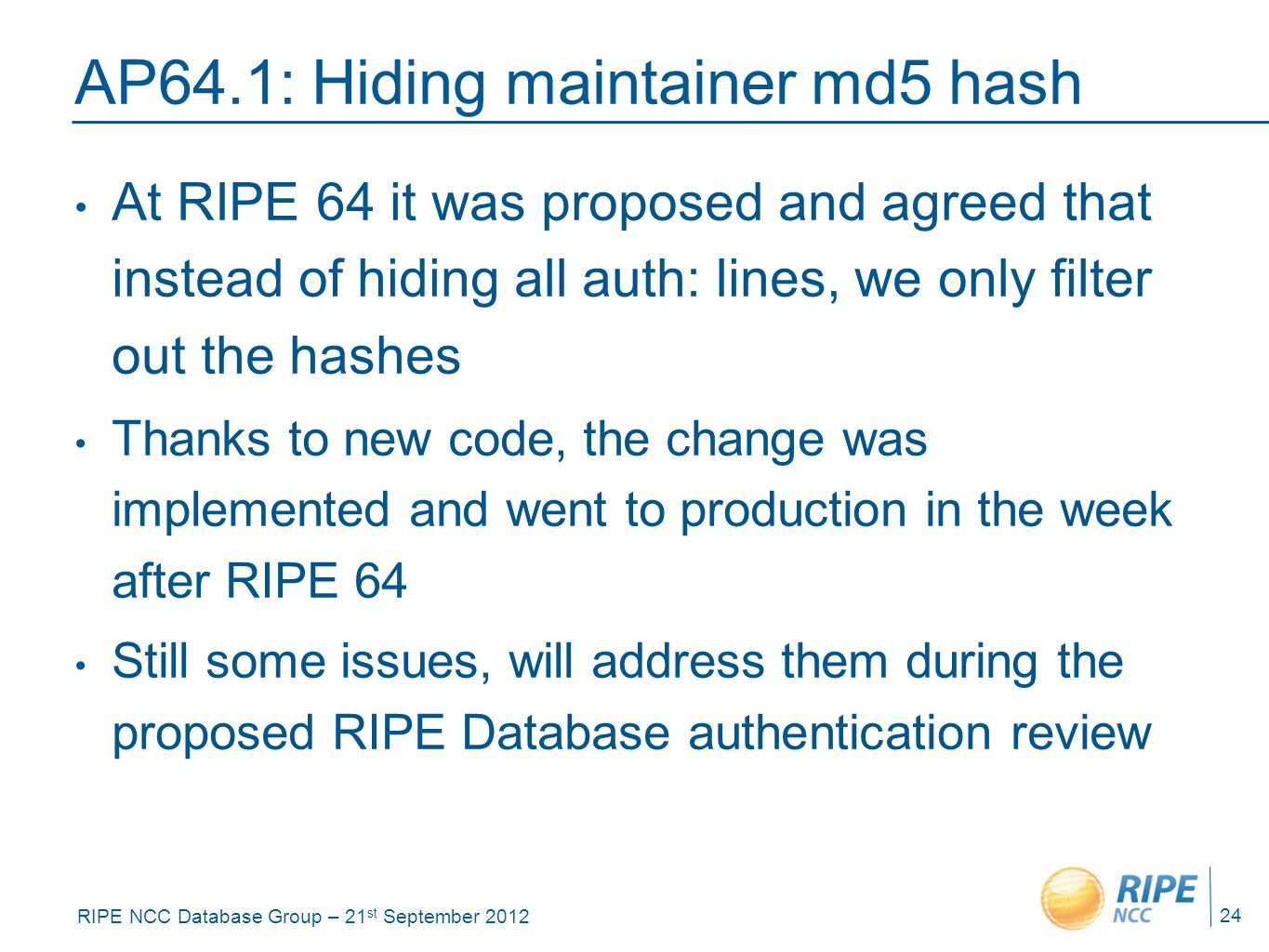 RIPE NCC Database Group – 21 st September 2012 AP64.1: Hiding maintainer md5 hash At RIPE 64 it was proposed and agreed that instead of hiding all auth: lines, we only filter out the hashes Thanks to new code, the change was implemented and went to production in the week after RIPE 64 Still some issues, will address them during the proposed RIPE Database authentication review 24