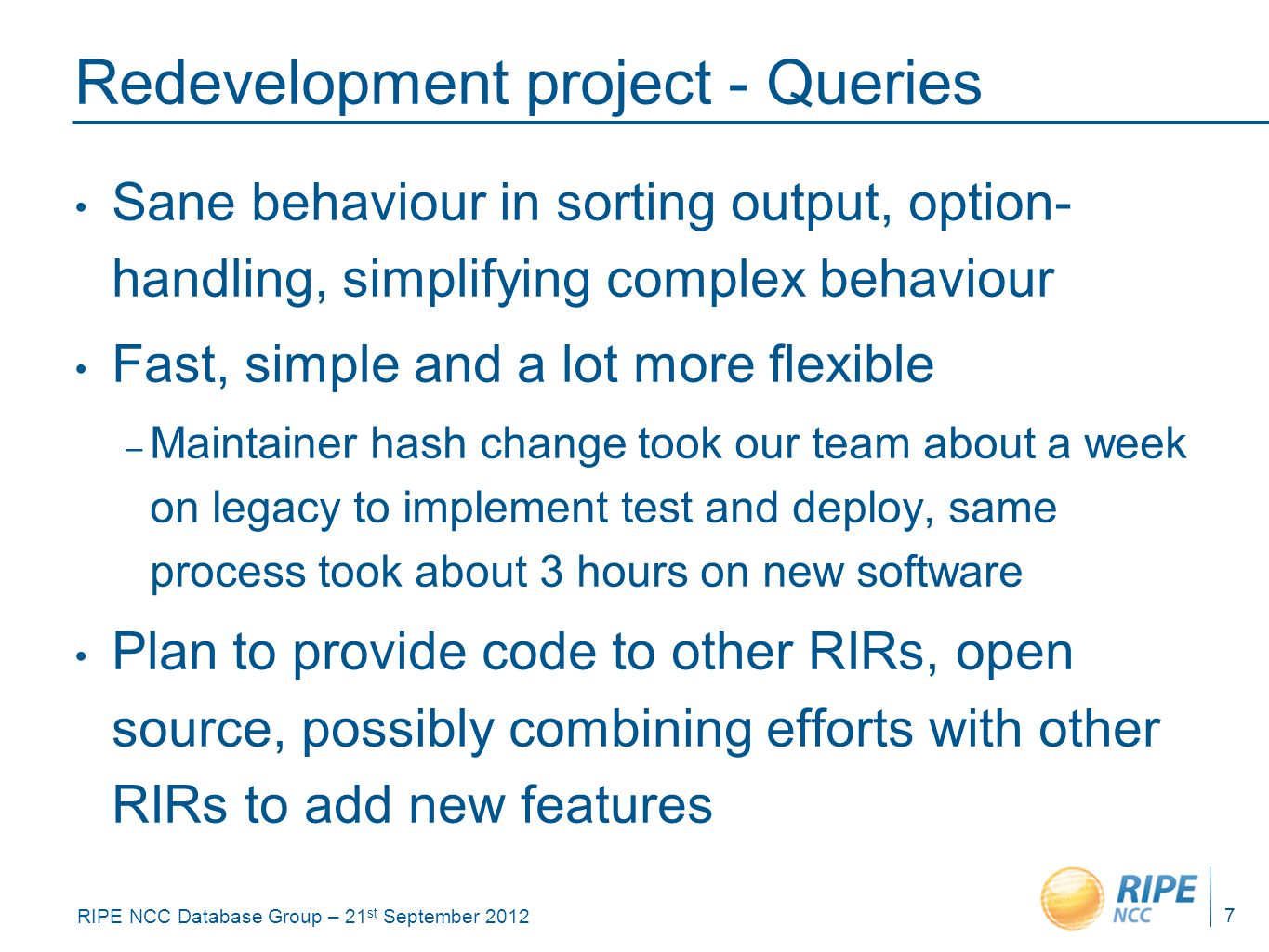 RIPE NCC Database Group – 21 st September 2012 Redevelopment project - Queries Sane behaviour in sorting output, option- handling, simplifying complex behaviour Fast, simple and a lot more flexible – Maintainer hash change took our team about a week on legacy to implement test and deploy, same process took about 3 hours on new software Plan to provide code to other RIRs, open source, possibly combining efforts with other RIRs to add new features 7