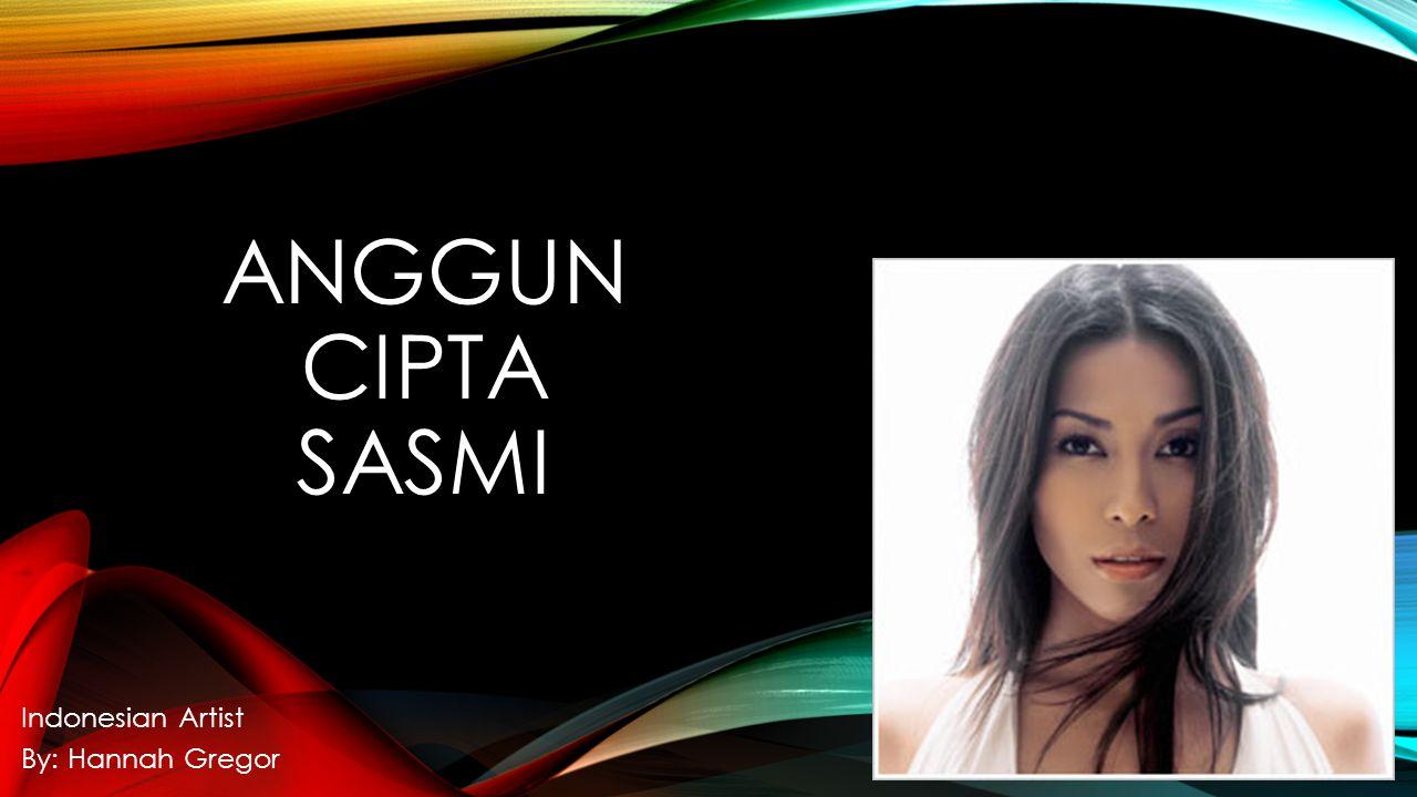 ANGGUN CIPTA SASMI Indonesian Artist By: Hannah Gregor