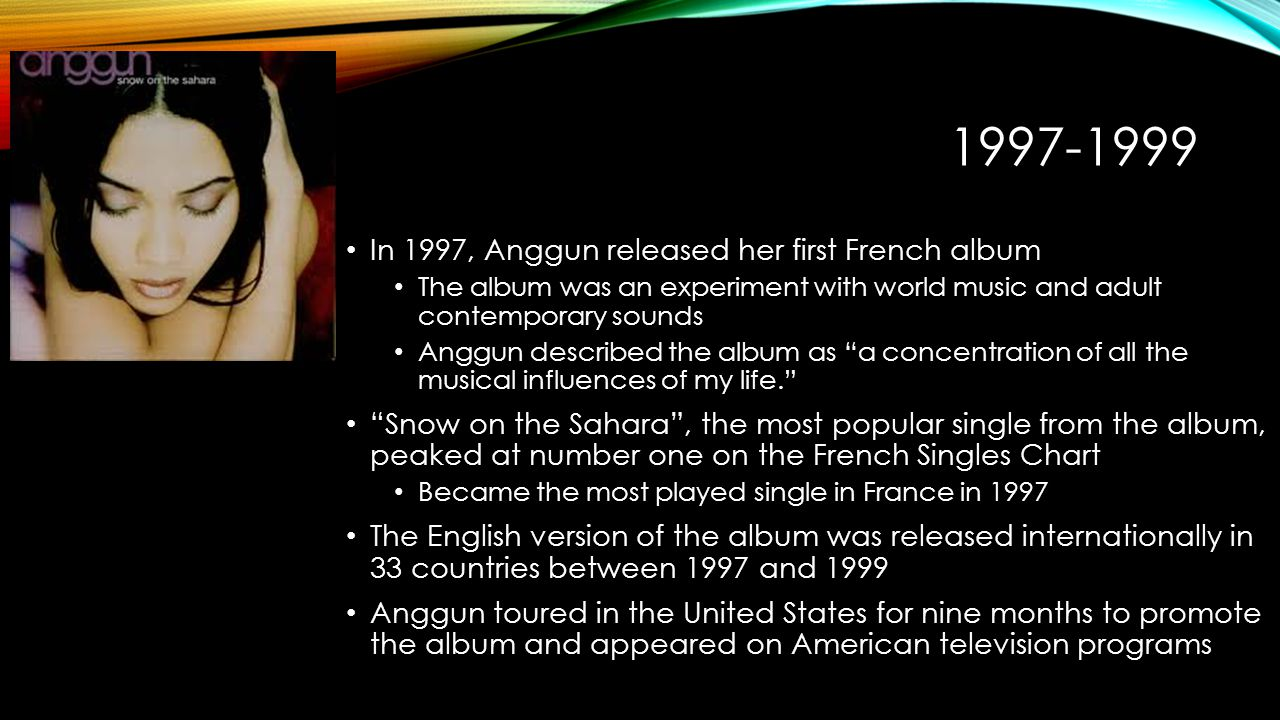 1997-1999 In 1997, Anggun released her first French album The album was an experiment with world music and adult contemporary sounds Anggun described the album as a concentration of all the musical influences of my life. Snow on the Sahara , the most popular single from the album, peaked at number one on the French Singles Chart Became the most played single in France in 1997 The English version of the album was released internationally in 33 countries between 1997 and 1999 Anggun toured in the United States for nine months to promote the album and appeared on American television programs