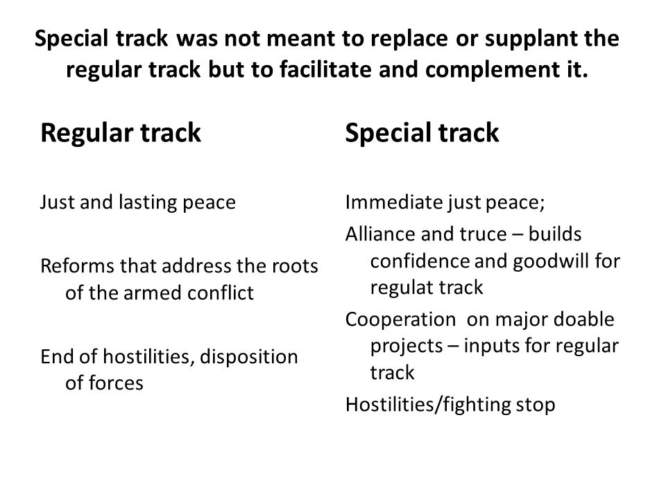 Special track was not meant to replace or supplant the regular track but to facilitate and complement it. Regular track Just and lasting peace Reforms