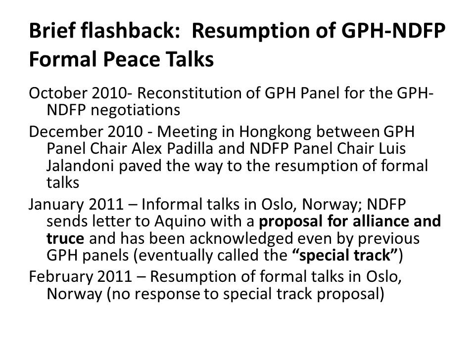 Brief flashback: Resumption of GPH-NDFP Formal Peace Talks October 2010- Reconstitution of GPH Panel for the GPH- NDFP negotiations December 2010 - Me