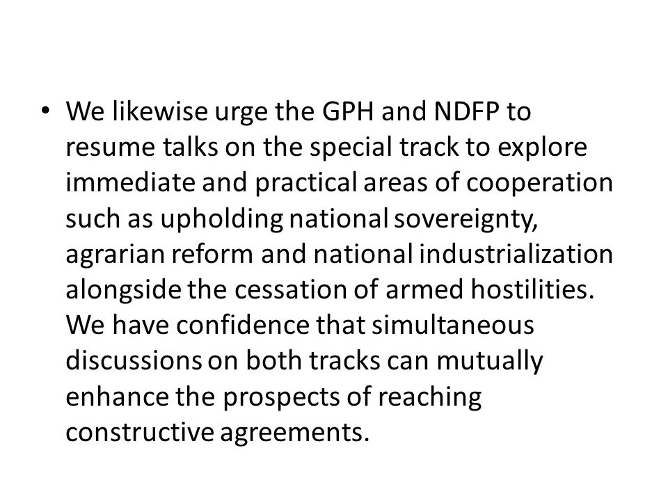 We likewise urge the GPH and NDFP to resume talks on the special track to explore immediate and practical areas of cooperation such as upholding natio