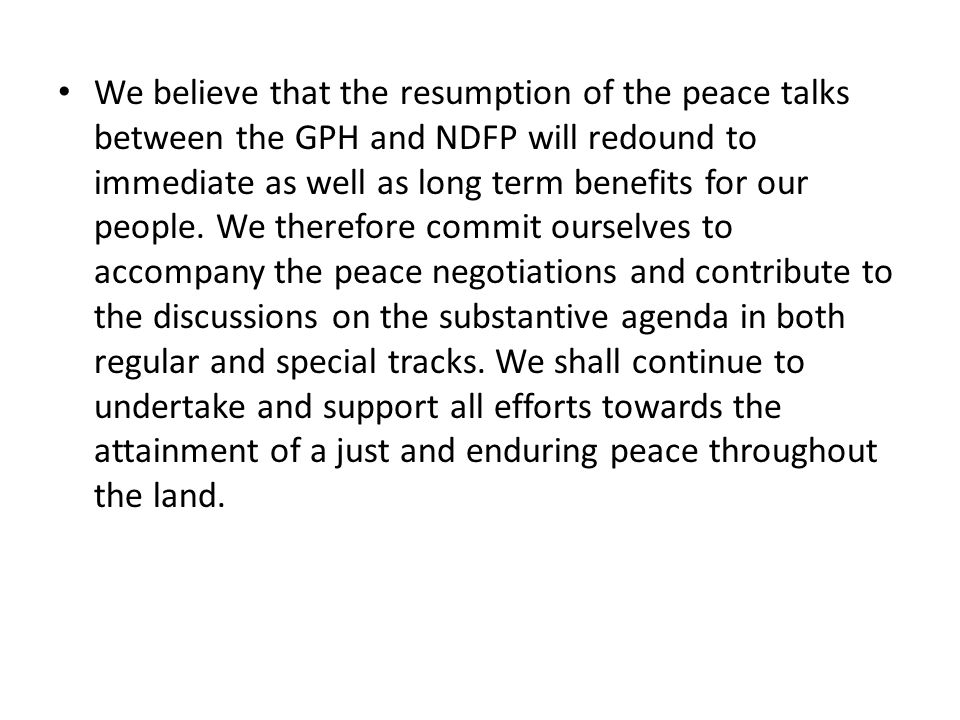 We believe that the resumption of the peace talks between the GPH and NDFP will redound to immediate as well as long term benefits for our people. We