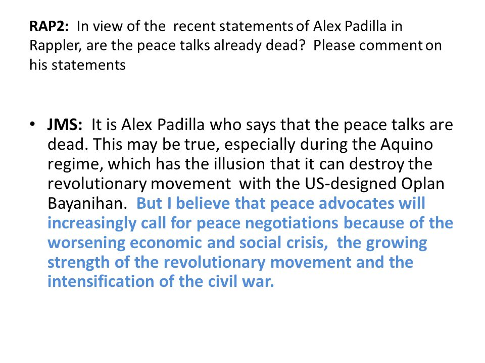 RAP2: In view of the recent statements of Alex Padilla in Rappler, are the peace talks already dead? Please comment on his statements JMS: It is Alex