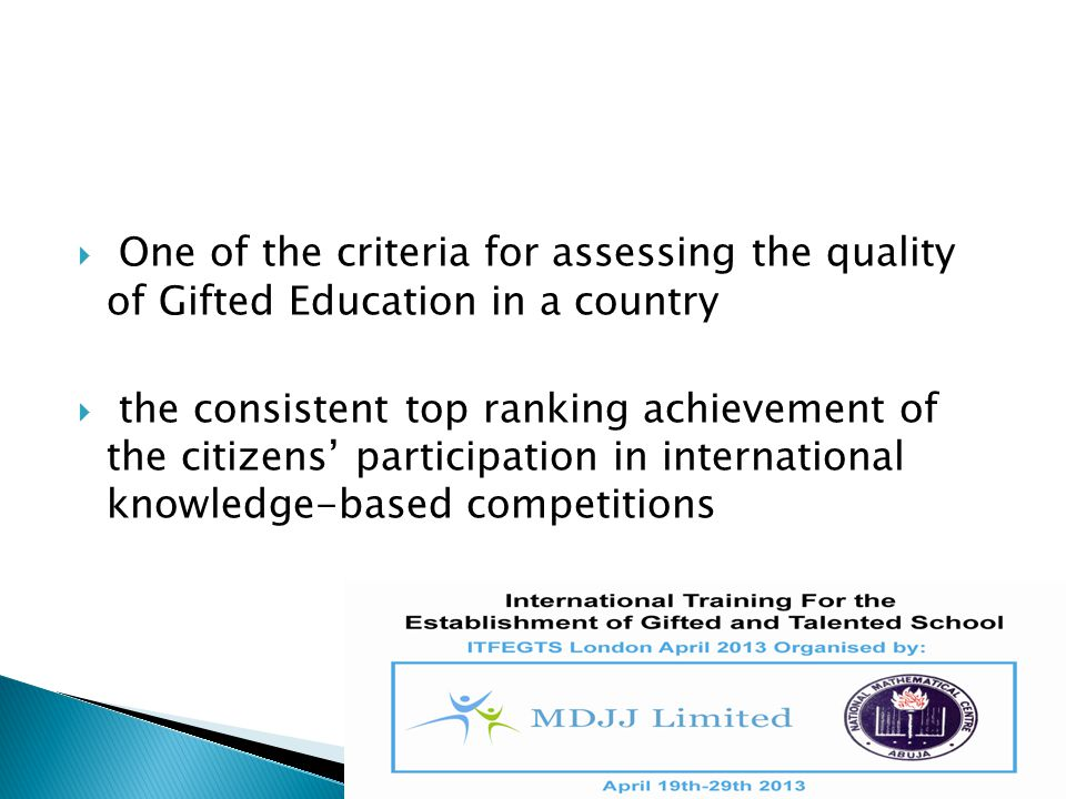  One of the criteria for assessing the quality of Gifted Education in a country  the consistent top ranking achievement of the citizens' participati