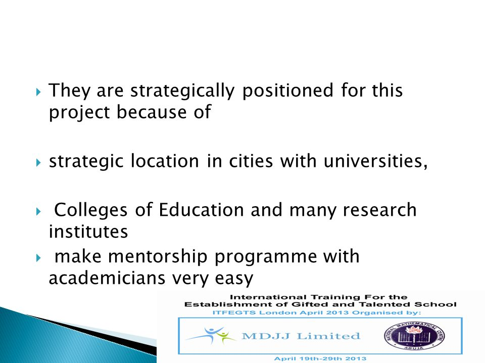 They are strategically positioned for this project because of  strategic location in cities with universities,  Colleges of Education and many res