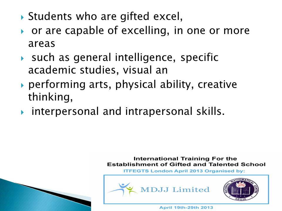  Students who are gifted excel,  or are capable of excelling, in one or more areas  such as general intelligence, specific academic studies, visual