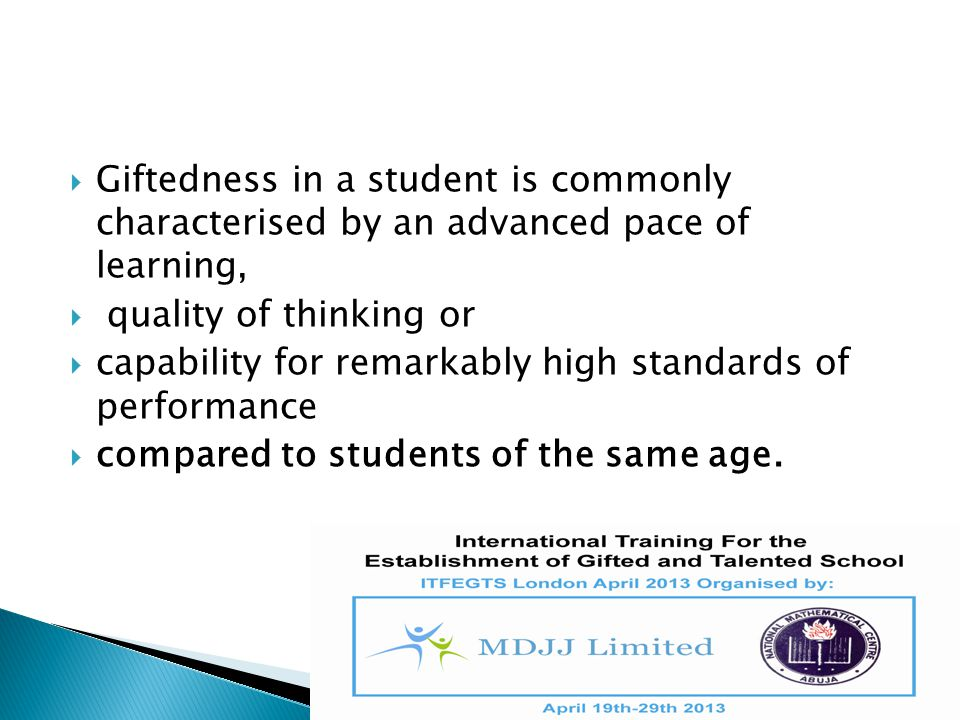  Giftedness in a student is commonly characterised by an advanced pace of learning,  quality of thinking or  capability for remarkably high standar