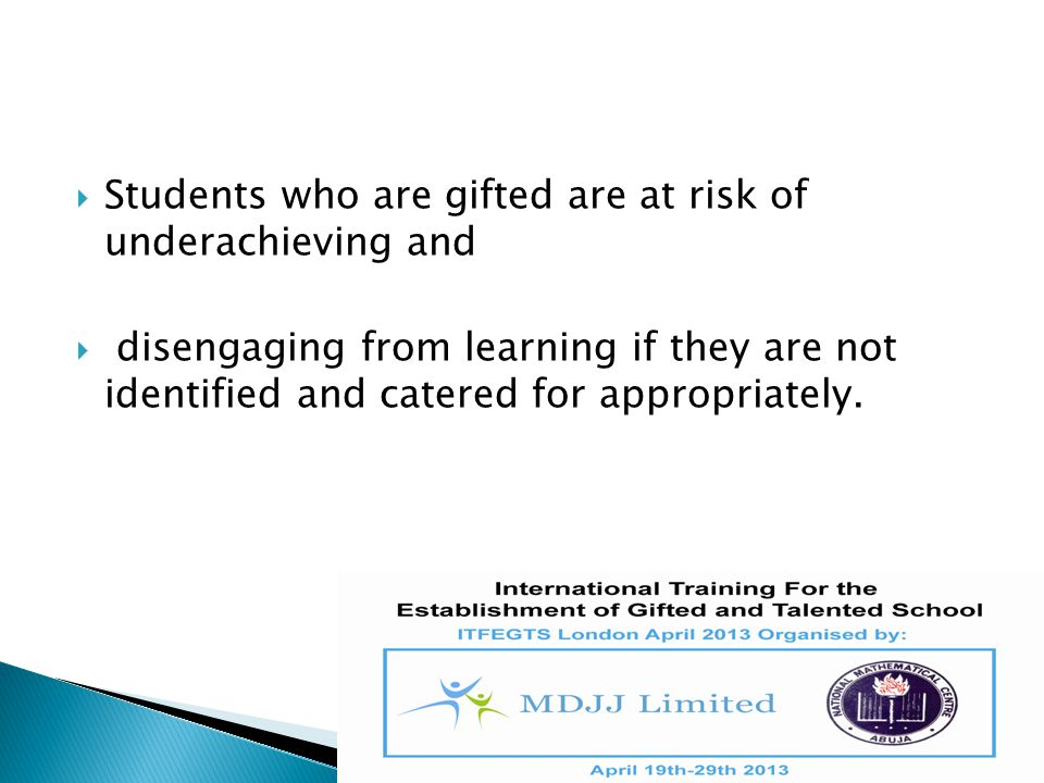  Students who are gifted are at risk of underachieving and  disengaging from learning if they are not identified and catered for appropriately.