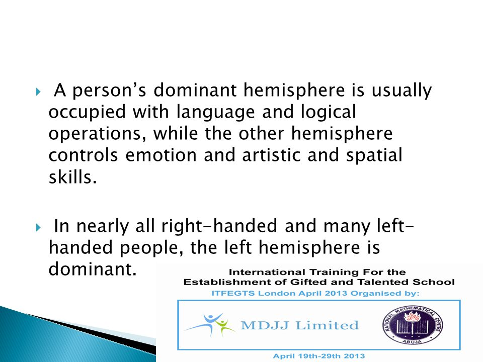  A person's dominant hemisphere is usually occupied with language and logical operations, while the other hemisphere controls emotion and artistic an