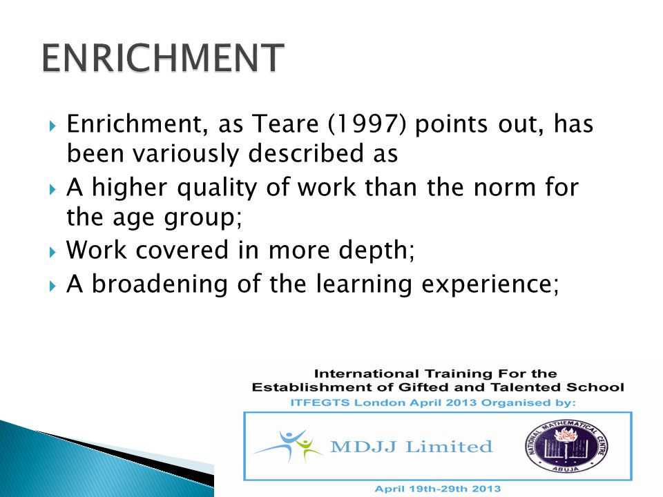 Enrichment, as Teare (1997) points out, has been variously described as  A higher quality of work than the norm for the age group;  Work covered i