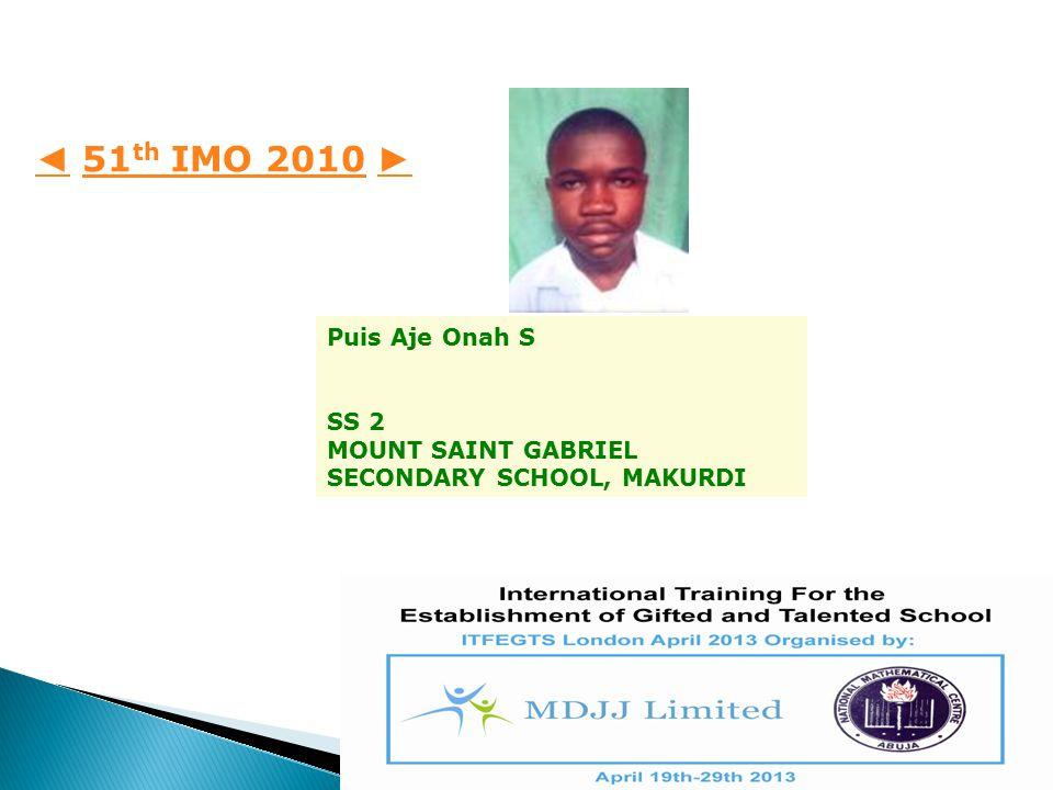 Puis Aje Onah S SS 2 MOUNT SAINT GABRIEL SECONDARY SCHOOL, MAKURDI ◄ ◄ 51 th IMO 2010 ►51 th IMO 2010 ►