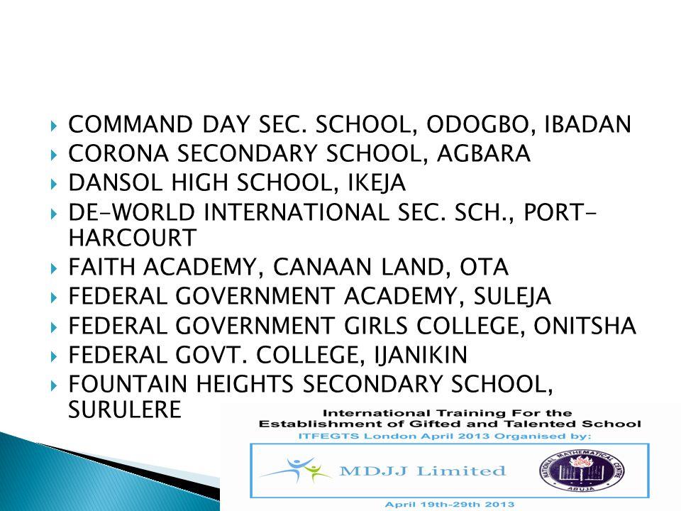  COMMAND DAY SEC. SCHOOL, ODOGBO, IBADAN  CORONA SECONDARY SCHOOL, AGBARA  DANSOL HIGH SCHOOL, IKEJA  DE-WORLD INTERNATIONAL SEC. SCH., PORT- HARC