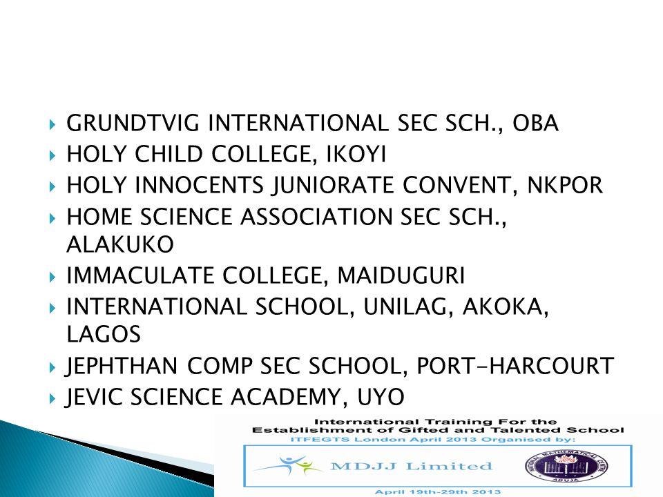  GRUNDTVIG INTERNATIONAL SEC SCH., OBA  HOLY CHILD COLLEGE, IKOYI  HOLY INNOCENTS JUNIORATE CONVENT, NKPOR  HOME SCIENCE ASSOCIATION SEC SCH., ALA