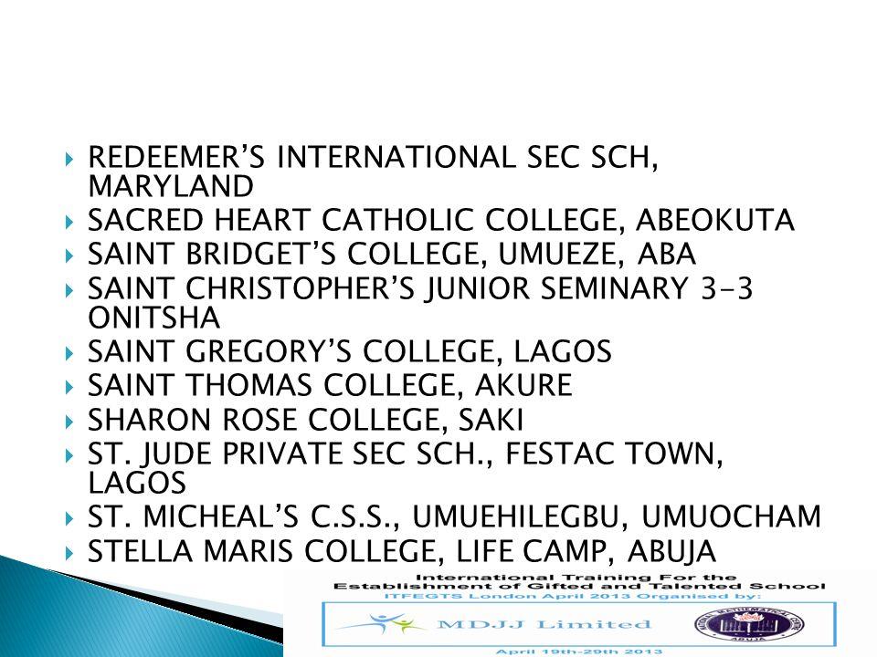  REDEEMER'S INTERNATIONAL SEC SCH, MARYLAND  SACRED HEART CATHOLIC COLLEGE, ABEOKUTA  SAINT BRIDGET'S COLLEGE, UMUEZE, ABA  SAINT CHRISTOPHER'S JU