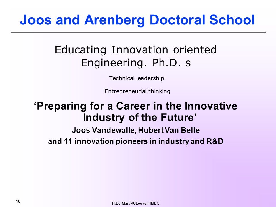 H.De Man/KULeuven/IMEC 16 Joos and Arenberg Doctoral School Educating Innovation oriented Engineering.