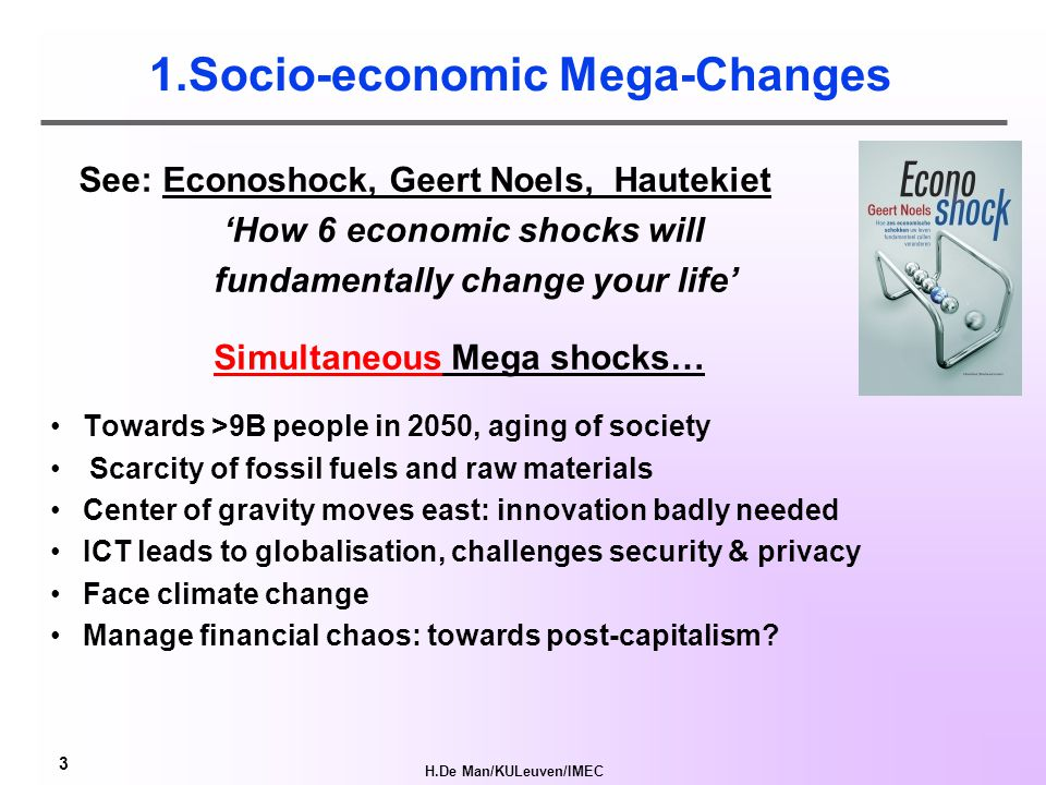 H.De Man/KULeuven/IMEC 3 1.Socio-economic Mega-Changes See: Econoshock, Geert Noels, Hautekiet 'How 6 economic shocks will fundamentally change your life' Towards >9B people in 2050, aging of society Scarcity of fossil fuels and raw materials Center of gravity moves east: innovation badly needed ICT leads to globalisation, challenges security & privacy Face climate change Manage financial chaos: towards post-capitalism.