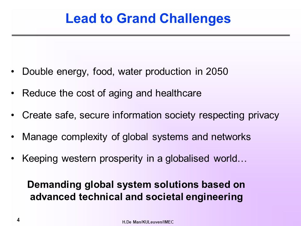 H.De Man/KULeuven/IMEC 4 Lead to Grand Challenges Double energy, food, water production in 2050 Reduce the cost of aging and healthcare Create safe, secure information society respecting privacy Manage complexity of global systems and networks Keeping western prosperity in a globalised world… Demanding global system solutions based on advanced technical and societal engineering