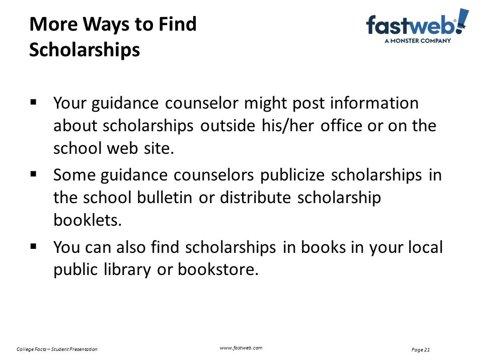  Your guidance counselor might post information about scholarships outside his/her office or on the school web site.