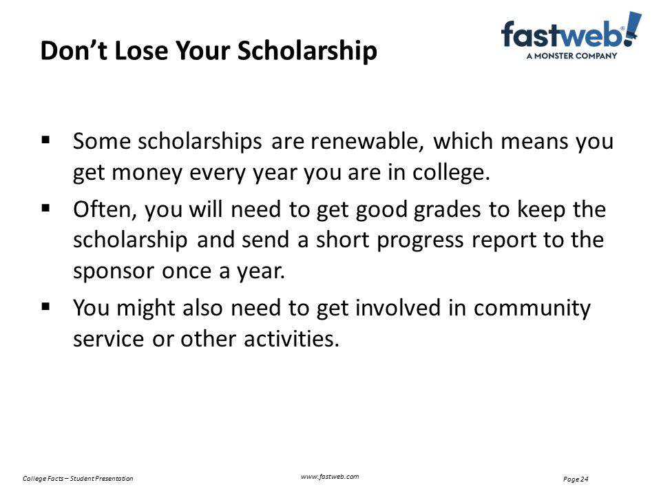  Some scholarships are renewable, which means you get money every year you are in college.