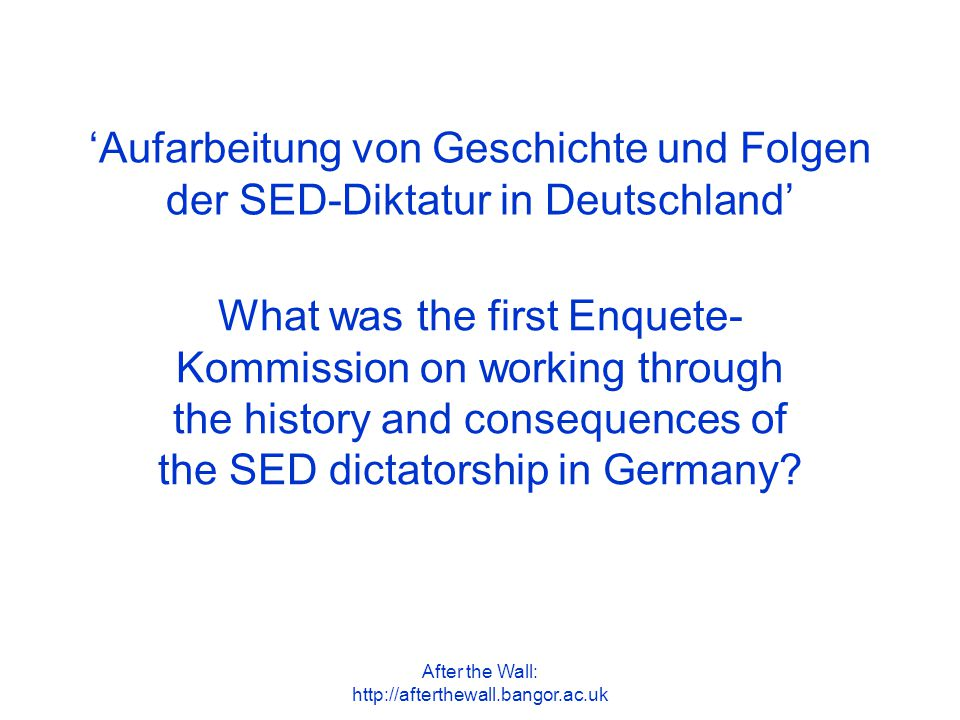 After the Wall: http://afterthewall.bangor.ac.uk 'Aufarbeitung von Geschichte und Folgen der SED-Diktatur in Deutschland' What was the first Enquete- Kommission on working through the history and consequences of the SED dictatorship in Germany