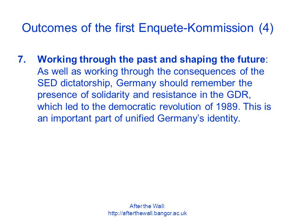 After the Wall: http://afterthewall.bangor.ac.uk Outcomes of the first Enquete-Kommission (4) 7.Working through the past and shaping the future: As we