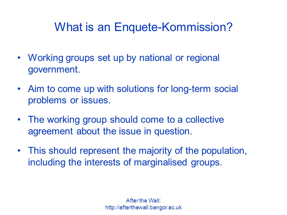 After the Wall: http://afterthewall.bangor.ac.uk The basics of the first Enquete-Kommission The first Enquete-Kommission began in 1992 and lasted for two years.