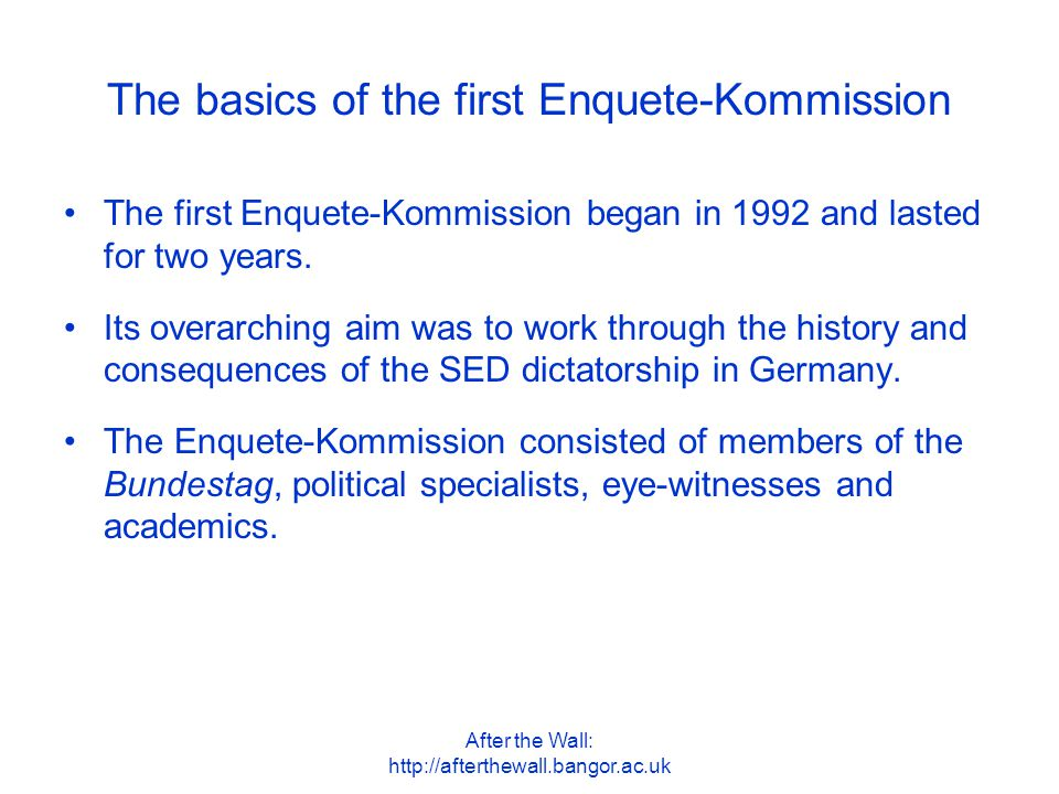 After the Wall: http://afterthewall.bangor.ac.uk The basics of the first Enquete-Kommission The first Enquete-Kommission began in 1992 and lasted for