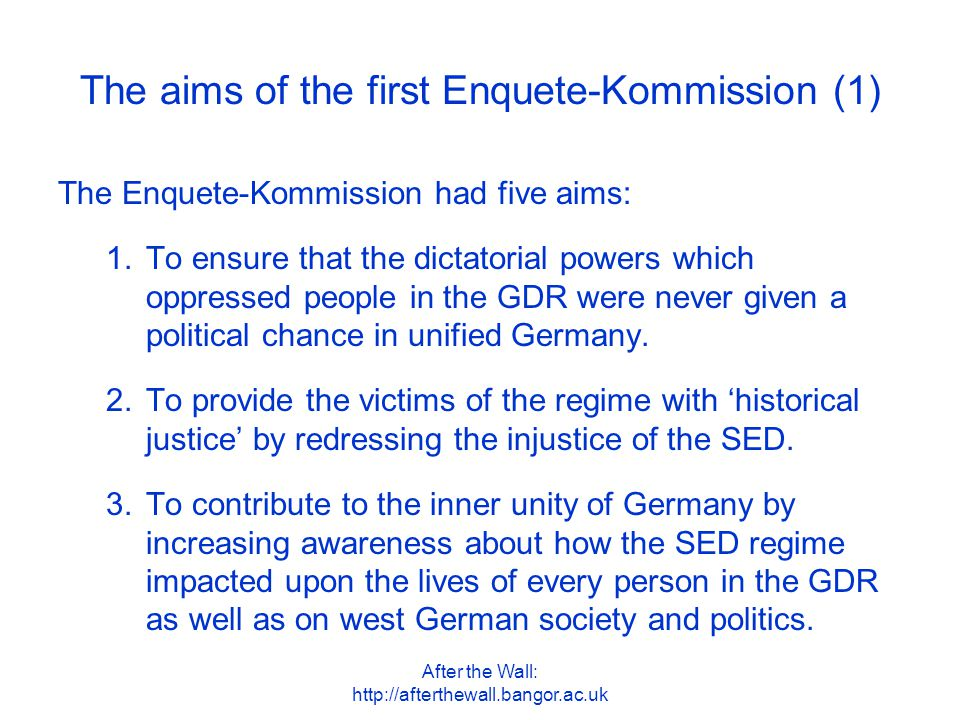 After the Wall: http://afterthewall.bangor.ac.uk The aims of the first Enquete-Kommission (2) 4.To contribute to the affirmation of the 'fundamental democratic consensus' in unified Germany by working through the history and consequences of the SED dictatorship.