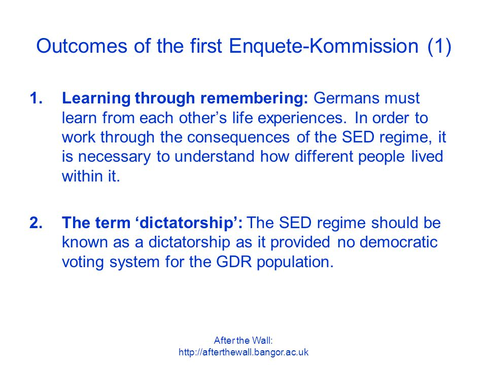 After the Wall: http://afterthewall.bangor.ac.uk Outcomes of the first Enquete-Kommission (2) 3.Continuing to work through the GDR past: Germany must continue to work intensively through the history of the SED dictatorship as part of a democratic political culture.
