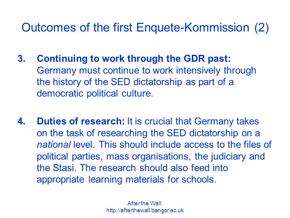 After the Wall: http://afterthewall.bangor.ac.uk Outcomes of the first Enquete-Kommission (2) 3.Continuing to work through the GDR past: Germany must