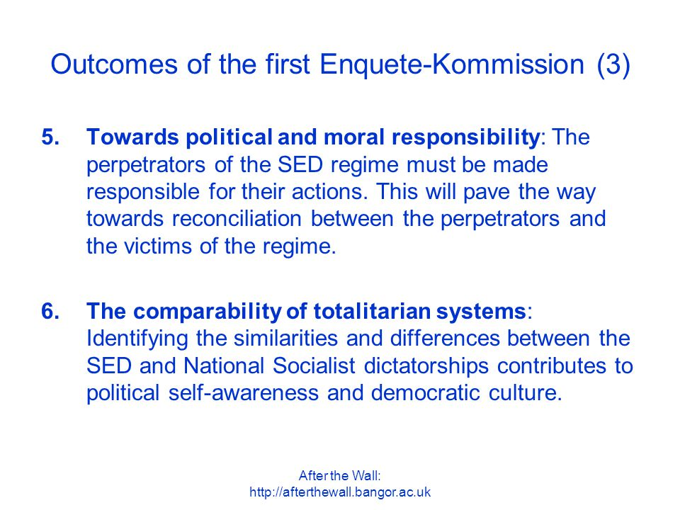 After the Wall: http://afterthewall.bangor.ac.uk Outcomes of the first Enquete-Kommission (3) 5.Towards political and moral responsibility: The perpet