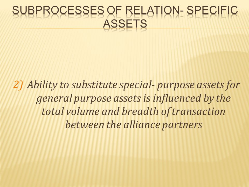 2)Ability to substitute special- purpose assets for general purpose assets is influenced by the total volume and breadth of transaction between the alliance partners