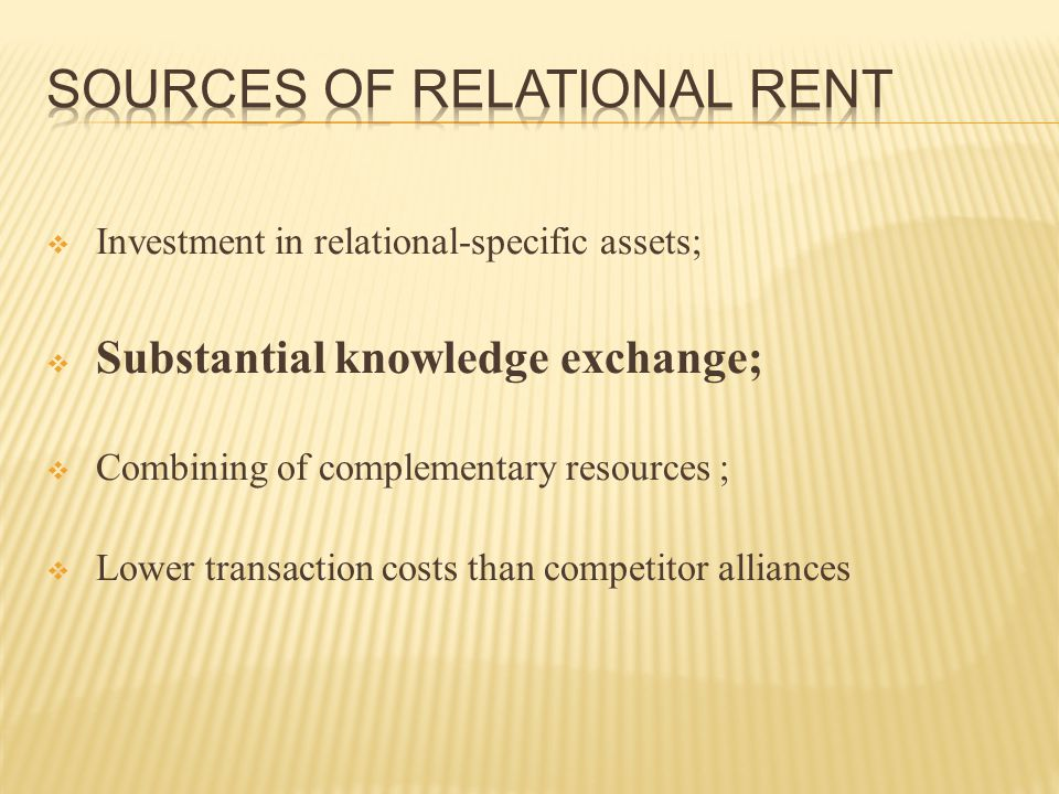  Investment in relational-specific assets;  Substantial knowledge exchange;  Combining of complementary resources ;  Lower transaction costs than competitor alliances