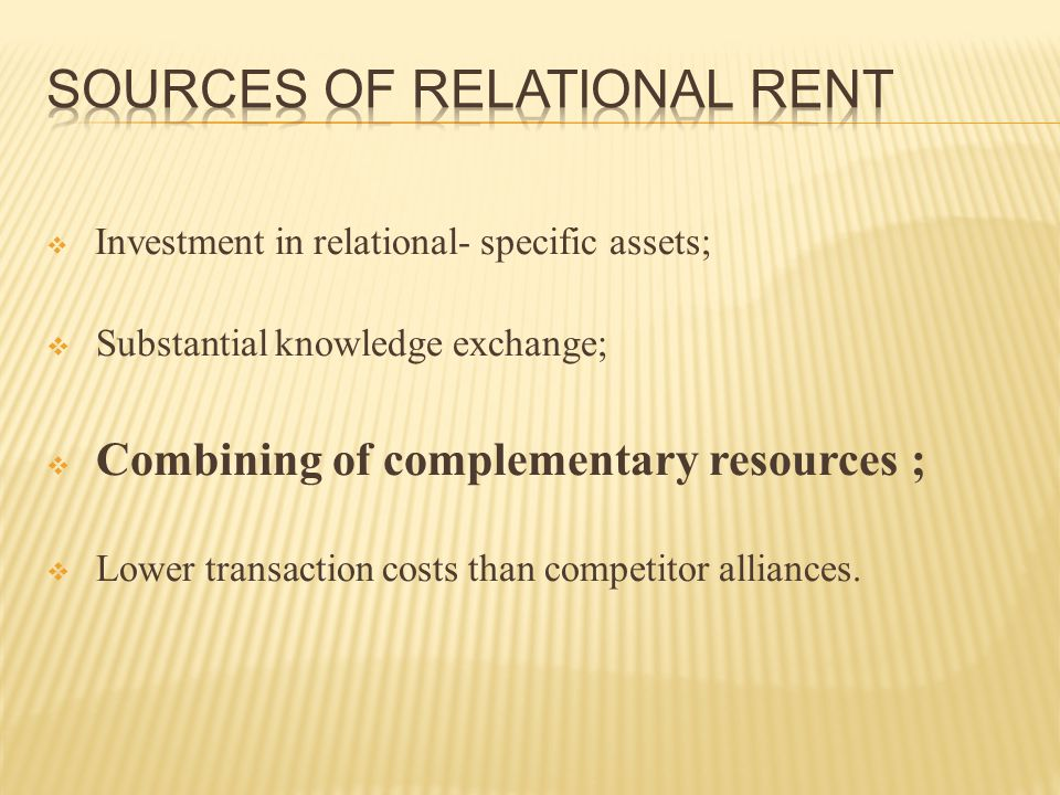  Investment in relational- specific assets;  Substantial knowledge exchange;  Combining of complementary resources ;  Lower transaction costs than