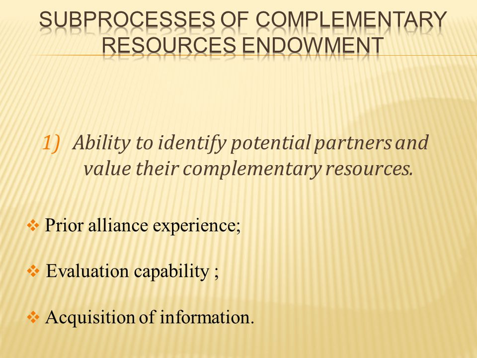 1) Ability to identify potential partners and value their complementary resources.  Prior alliance experience;  Evaluation capability ;  Acquisitio