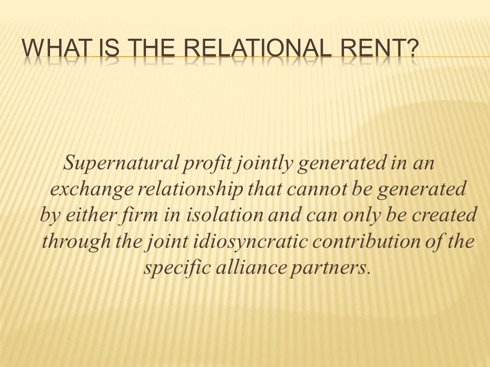  Resource Indivisibility Partners may combine resources or jointly develop capabilities in such a way that the resulting resources are both: idiosyncratic and indivisible  Institutional Environment An institutional environment that encourages or fosters trust among trading partners may facilitate the creation of relational rents (North, 1990)