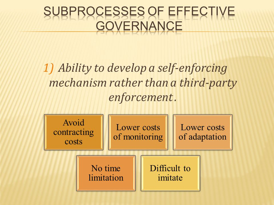 1)Ability to develop a self-enforcing mechanism rather than a third-party enforcement. Avoid contracting costs Lower costs of monitoring Lower costs o