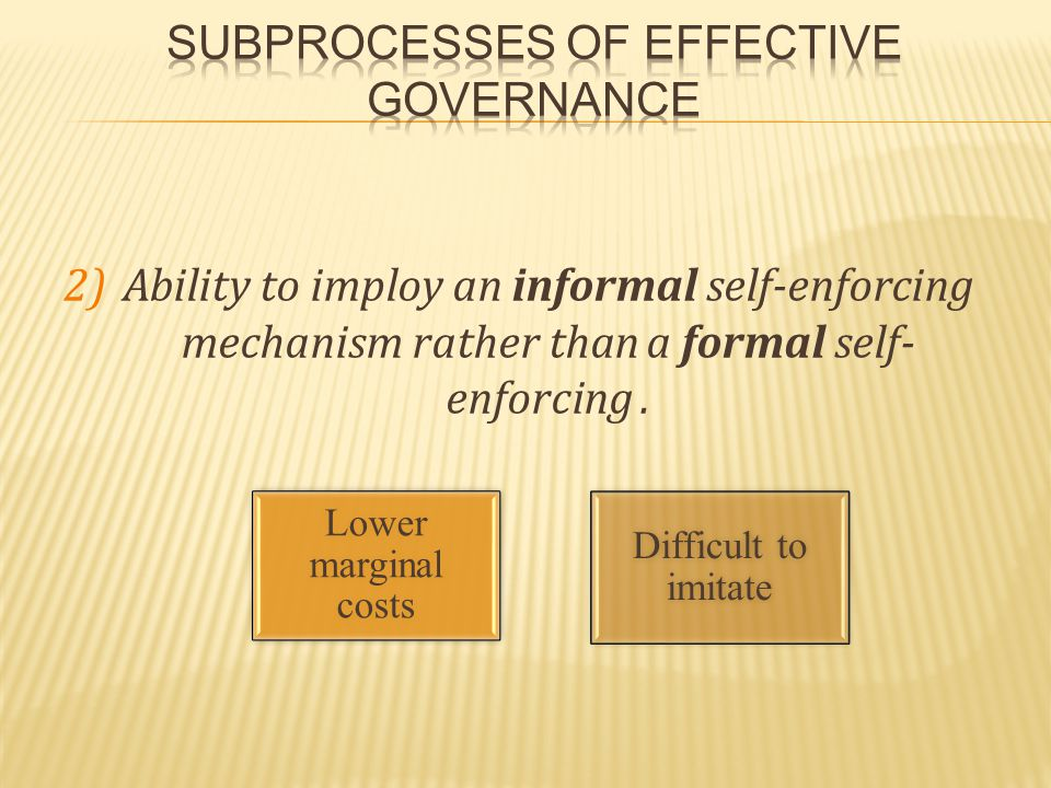 2)Ability to imploy an informal self-enforcing mechanism rather than a formal self- enforcing.