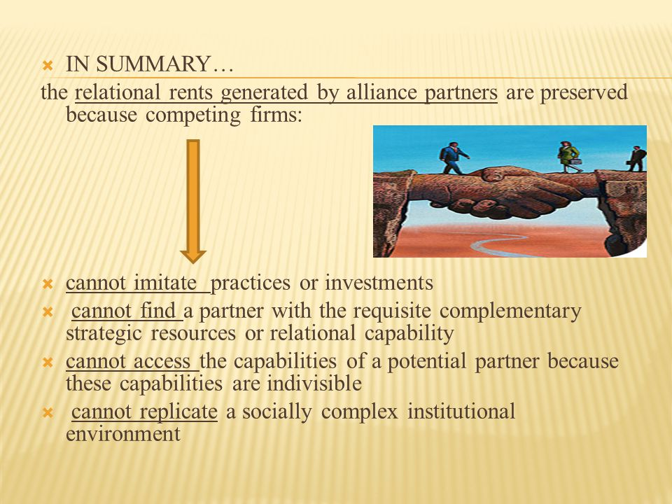  IN SUMMARY… the relational rents generated by alliance partners are preserved because competing firms:  cannot imitate practices or investments  c