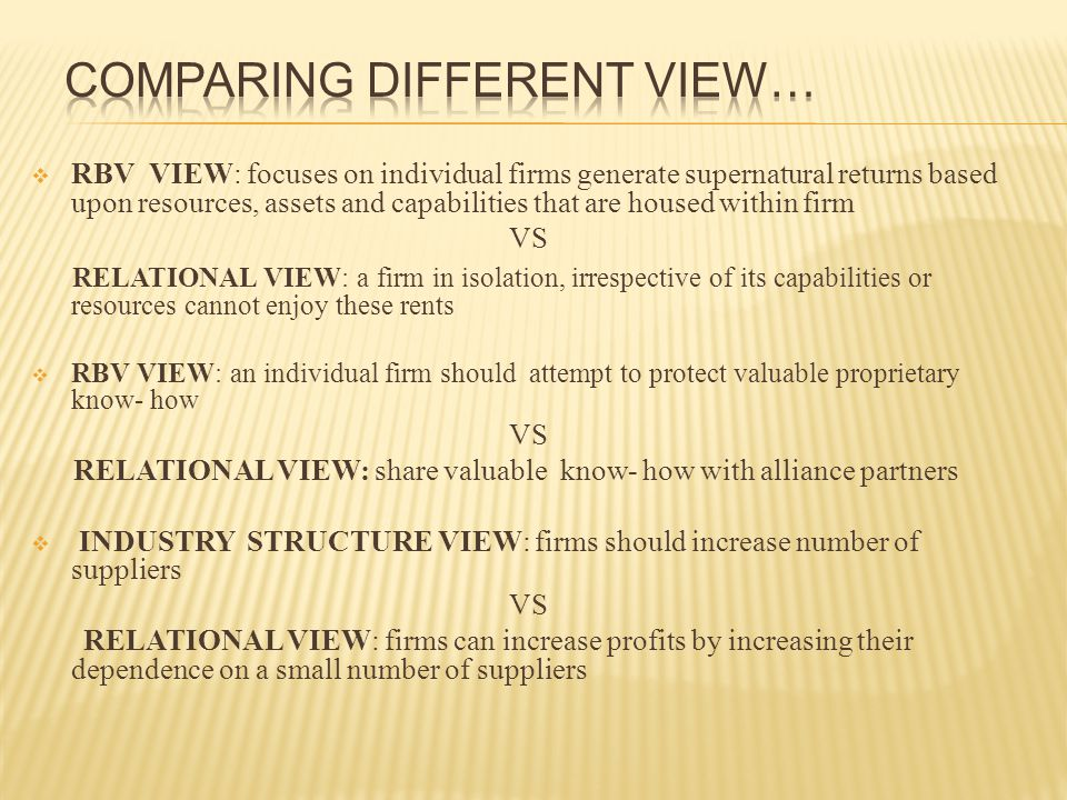  RBV VIEW: focuses on individual firms generate supernatural returns based upon resources, assets and capabilities that are housed within firm VS RELATIONAL VIEW: a firm in isolation, irrespective of its capabilities or resources cannot enjoy these rents  RBV VIEW: an individual firm should attempt to protect valuable proprietary know- how VS RELATIONAL VIEW: share valuable know- how with alliance partners  INDUSTRY STRUCTURE VIEW: firms should increase number of suppliers VS RELATIONAL VIEW: firms can increase profits by increasing their dependence on a small number of suppliers